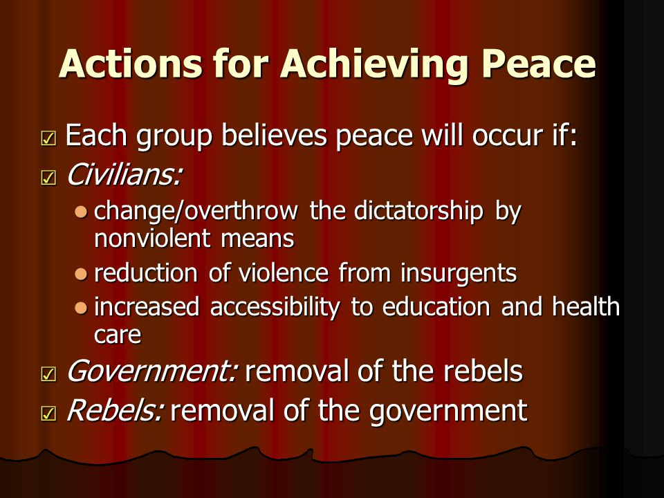 Actions for Achieving Peace ☑ Each group believes peace will occur if: ☑ Civilians: change/overthrow the dictatorship by nonviolent means change/overthrow the dictatorship by nonviolent means reduction of violence from insurgents reduction of violence from insurgents increased accessibility to education and health care increased accessibility to education and health care ☑ Government: removal of the rebels ☑ Rebels: removal of the government
