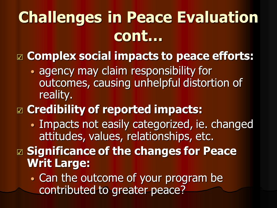 Challenges in Peace Evaluation cont… ☑ Complex social impacts to peace efforts: agency may claim responsibility for outcomes, causing unhelpful distortion of reality.