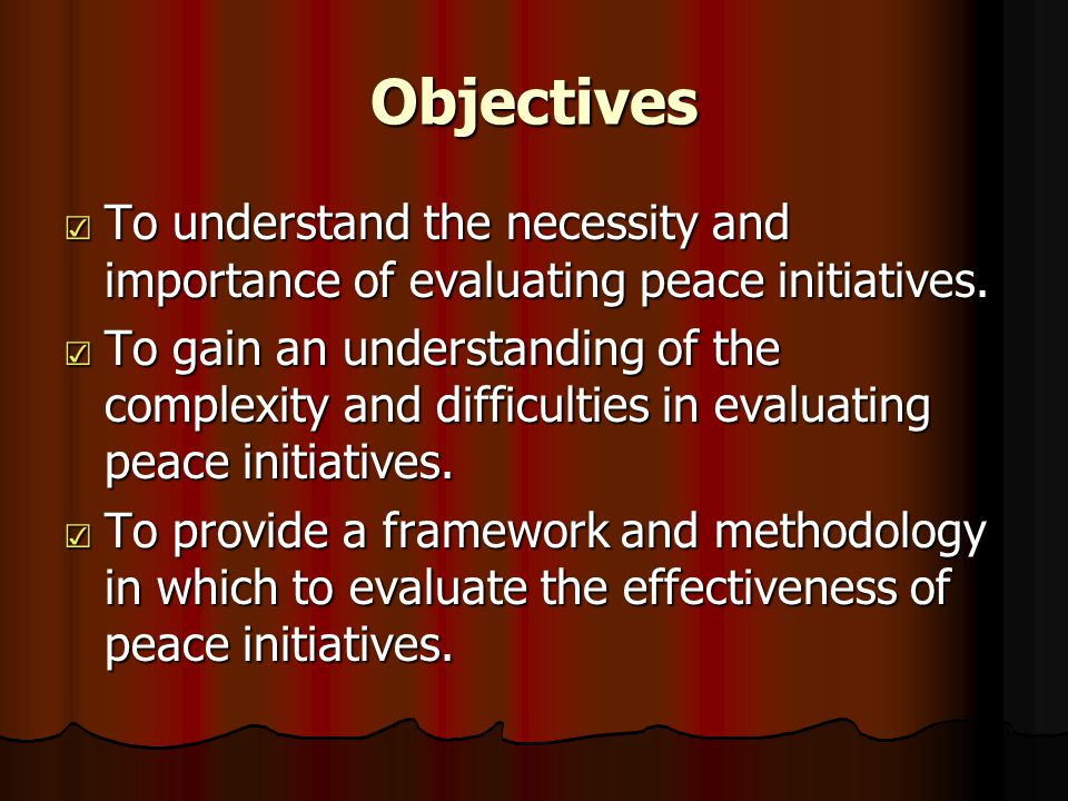 Introduction: Evaluating Peace Work ☑ Weak area of peace-building knowledge ☑ Good intentions ≠ positive impacts ☑ Never too early for evaluation ☑ PtH evaluation is in its infancy