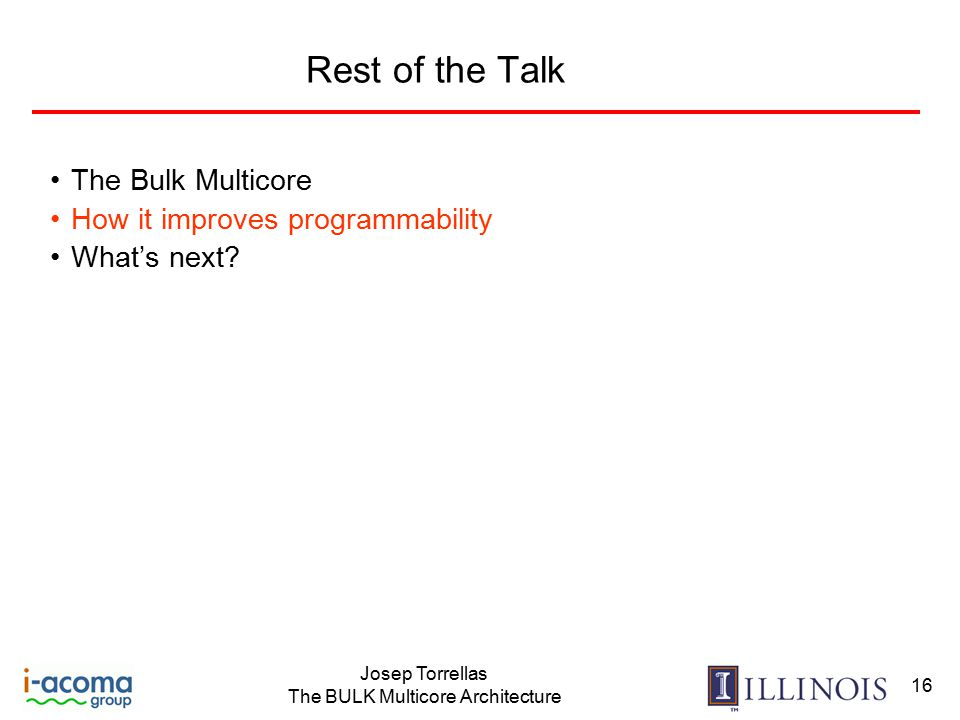 Josep Torrellas The BULK Multicore Architecture 16 Rest of the Talk The Bulk Multicore How it improves programmability What's next?