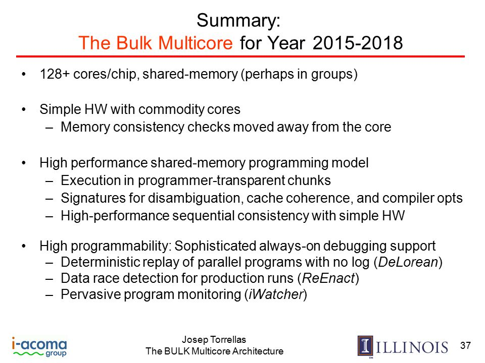 Josep Torrellas The BULK Multicore Architecture 37 Summary: The Bulk Multicore for Year 2015-2018 128+ cores/chip, shared-memory (perhaps in groups) Simple HW with commodity cores –Memory consistency checks moved away from the core High performance shared-memory programming model –Execution in programmer-transparent chunks –Signatures for disambiguation, cache coherence, and compiler opts –High-performance sequential consistency with simple HW High programmability: Sophisticated always-on debugging support –Deterministic replay of parallel programs with no log (DeLorean) –Data race detection for production runs (ReEnact) –Pervasive program monitoring (iWatcher)