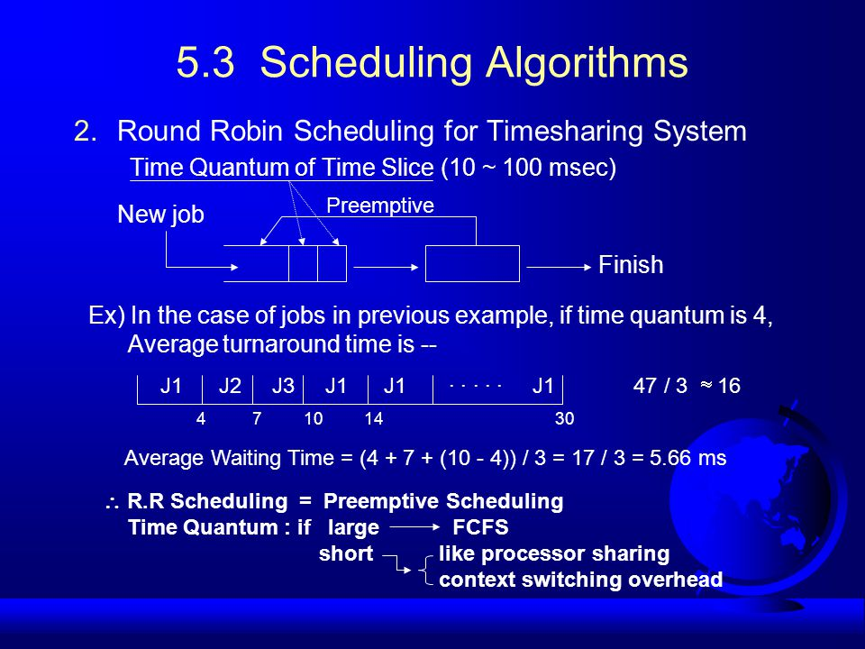 5.3 Scheduling Algorithms 2.Round Robin Scheduling for Timesharing System Time Quantum of Time Slice (10 ~ 100 msec) New job Preemptive Finish Ex) In the case of jobs in previous example, if time quantum is 4, Average turnaround time is -- J1 J2 J3 J1 J1 · · · · · J1 47 / 3  16 Average Waiting Time = (4 + 7 + (10 - 4)) / 3 = 17 / 3 = 5.66 ms 4 7 10 14 30  R.R Scheduling = Preemptive Scheduling Time Quantum : if large FCFS short like processor sharing context switching overhead