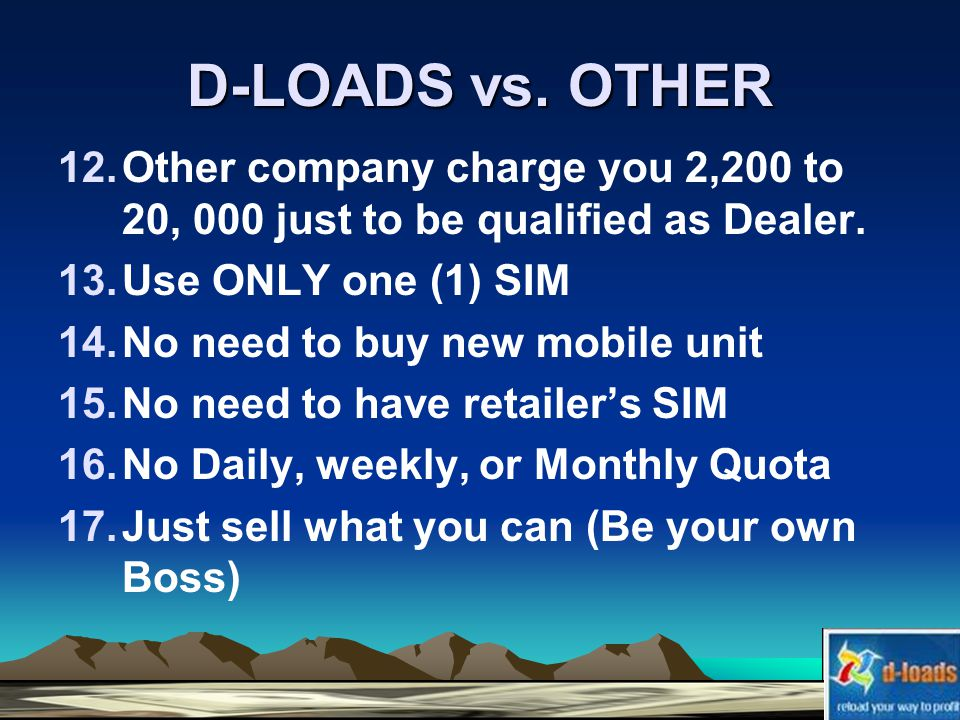 D-LOADS vs. OTHER 12.Other company charge you 2,200 to 20, 000 just to be qualified as Dealer.
