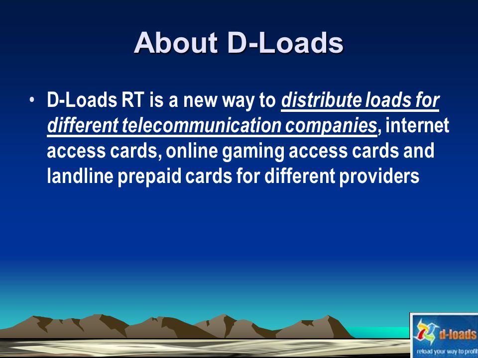 About D-Loads D-Loads RT is a new way to distribute loads for different telecommunication companies, internet access cards, online gaming access cards and landline prepaid cards for different providers