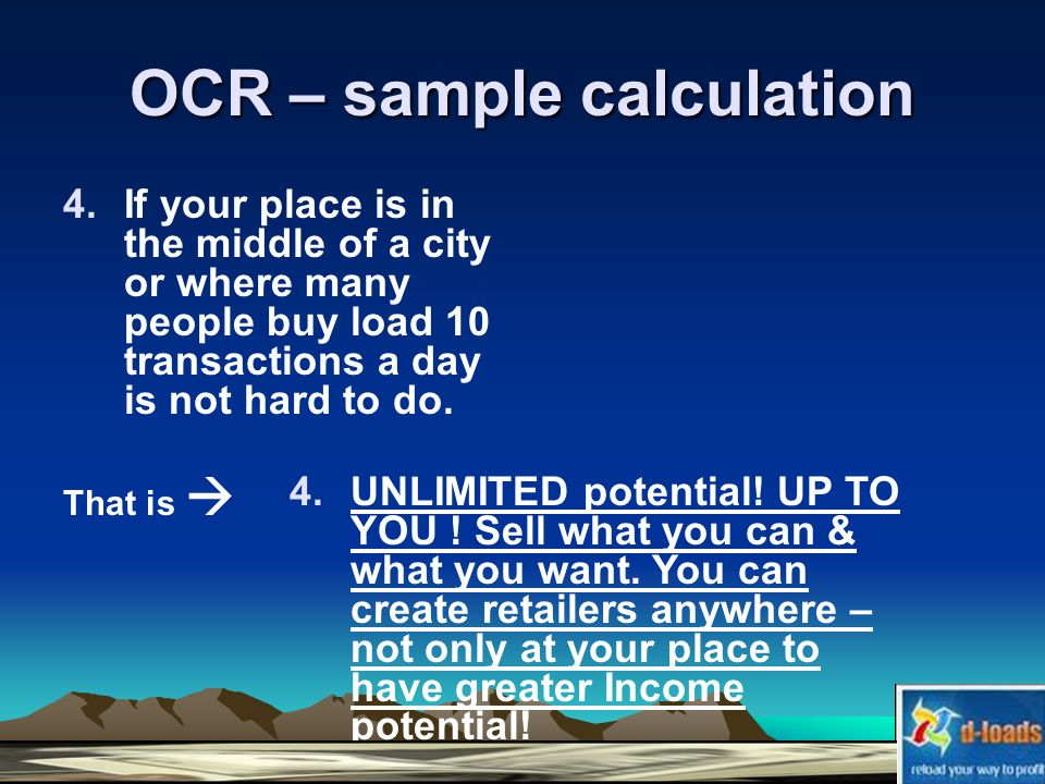 OCR – sample calculation 4.If your place is in the middle of a city or where many people buy load 10 transactions a day is not hard to do.