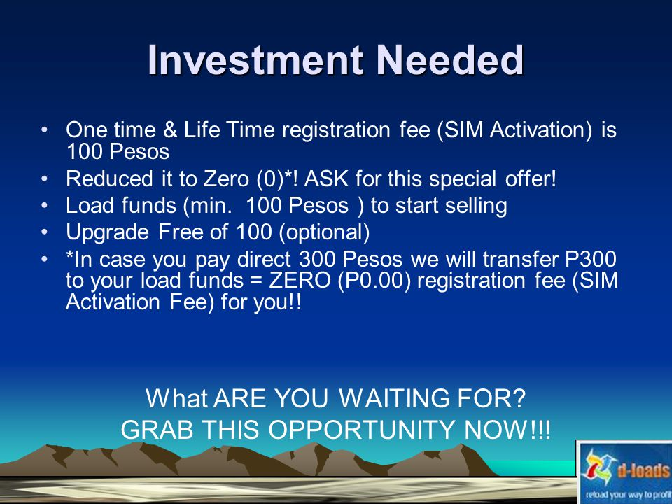 Investment Needed One time & Life Time registration fee (SIM Activation) is 100 Pesos Reduced it to Zero (0)*.