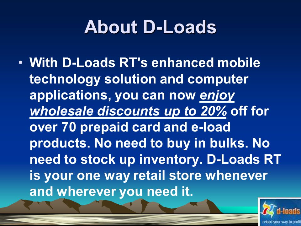 About D-Loads With D-Loads RT s enhanced mobile technology solution and computer applications, you can now enjoy wholesale discounts up to 20% off for over 70 prepaid card and e-load products.