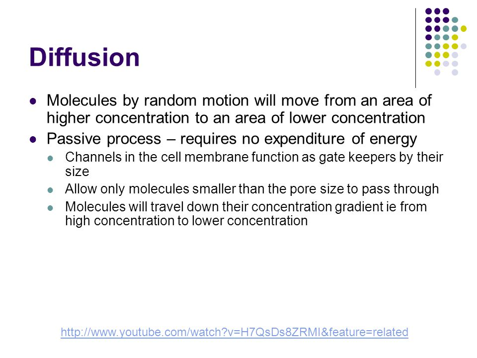 Diffusion Molecules by random motion will move from an area of higher concentration to an area of lower concentration Passive process – requires no expenditure of energy Channels in the cell membrane function as gate keepers by their size Allow only molecules smaller than the pore size to pass through Molecules will travel down their concentration gradient ie from high concentration to lower concentration http://www.youtube.com/watch v=H7QsDs8ZRMI&feature=related