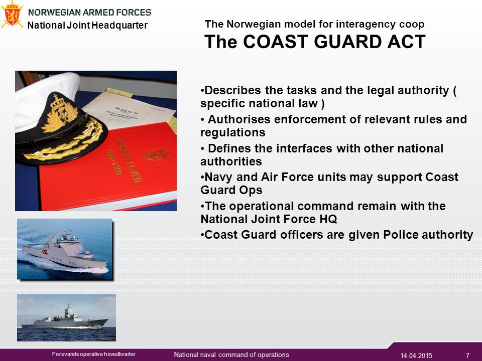 Forsvarets operative hovedkvarter National naval command of operations National Joint Headquarter Forsvarets operative hovedkvarter The Norwegian model for interagency coop The COAST GUARD ACT Describes the tasks and the legal authority ( specific national law ) Authorises enforcement of relevant rules and regulations Defines the interfaces with other national authorities Navy and Air Force units may support Coast Guard Ops The operational command remain with the National Joint Force HQ Coast Guard officers are given Police authority