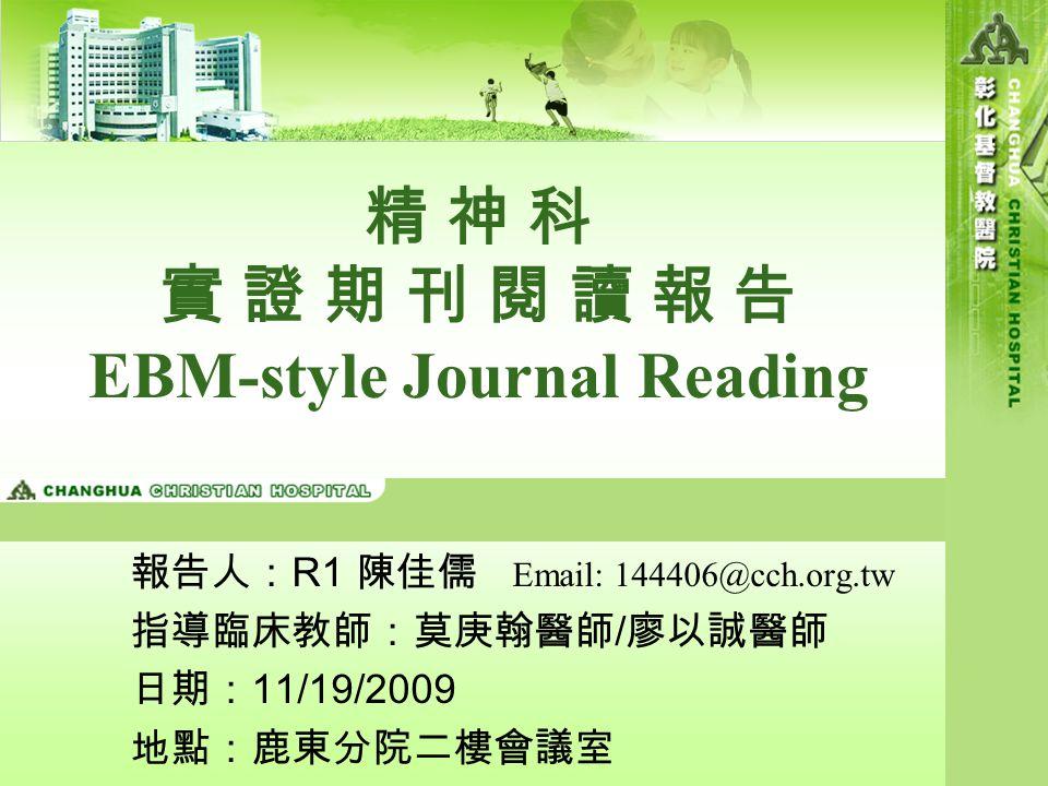 精 神 科 實 證 期 刊 閱 讀 報 告 EBM-style Journal Reading 報告人: R1 陳佳儒 Email: 144406@cch.org.tw 指導臨床教師:莫庚翰醫師 / 廖以誠醫師 日期: 11/19/2009 地點:鹿東分院二樓會議室