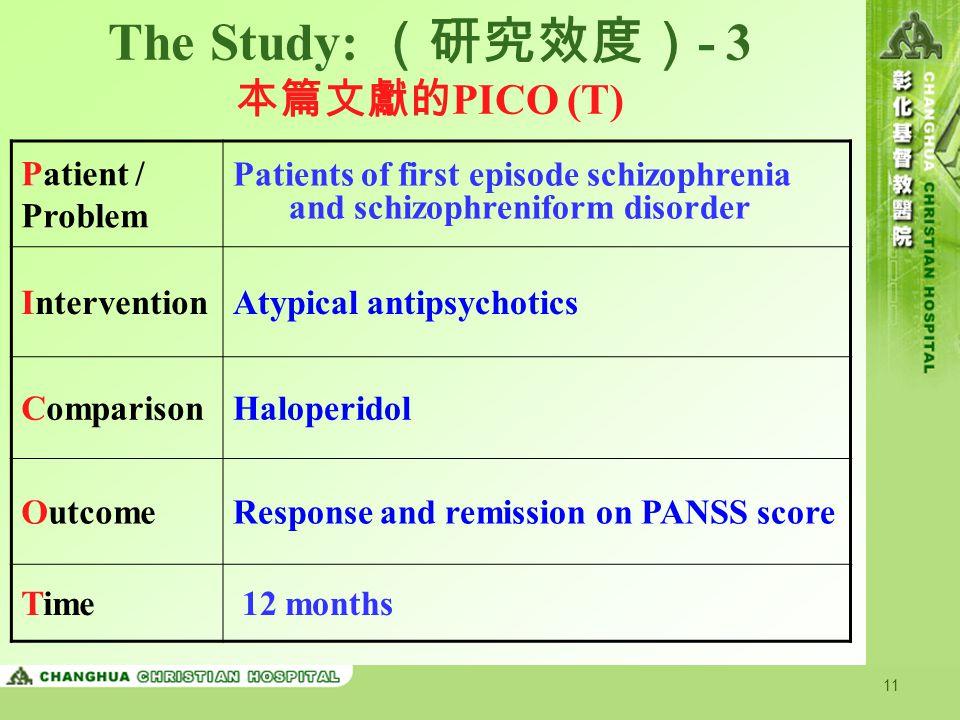 11 The Study: (研究效度) - 3 本篇文獻的 PICO (T) Patient / Problem Patients of first episode schizophrenia and schizophreniform disorder InterventionAtypical a