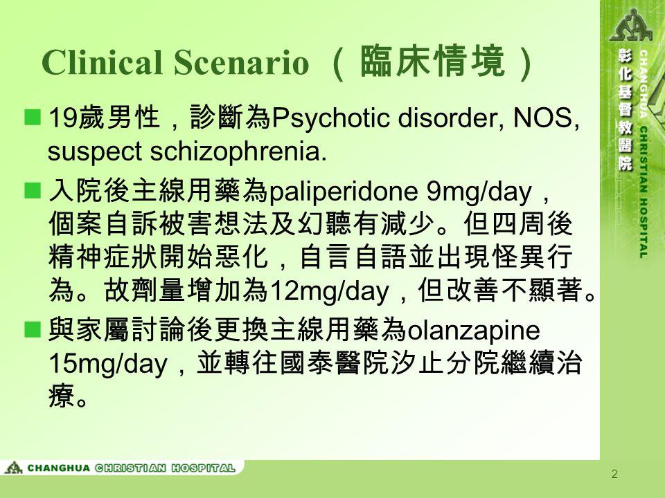 2 Clinical Scenario (臨床情境) 19 歲男性,診斷為 Psychotic disorder, NOS, suspect schizophrenia. 入院後主線用藥為 paliperidone 9mg/day , 個案自訴被害想法及幻聽有減少。但四周後 精神症狀開始惡化,自言自