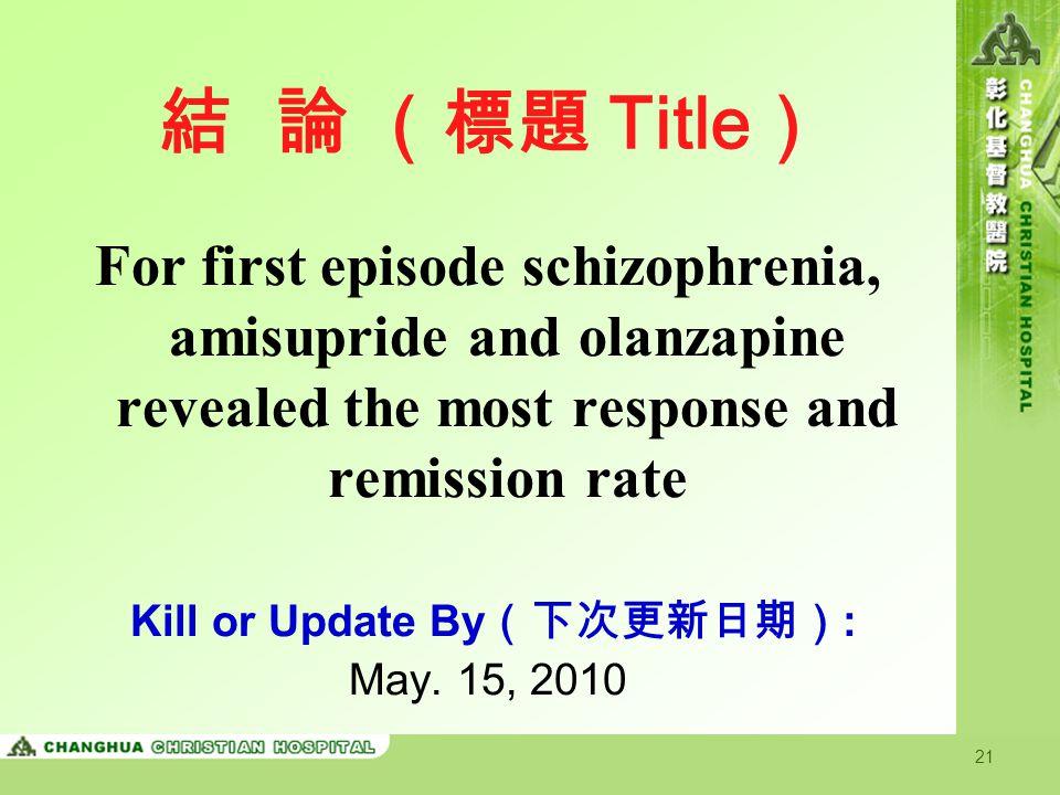 21 結 論 (標題 Title ) For first episode schizophrenia, amisupride and olanzapine revealed the most response and remission rate Kill or Update By (下次更新日期)