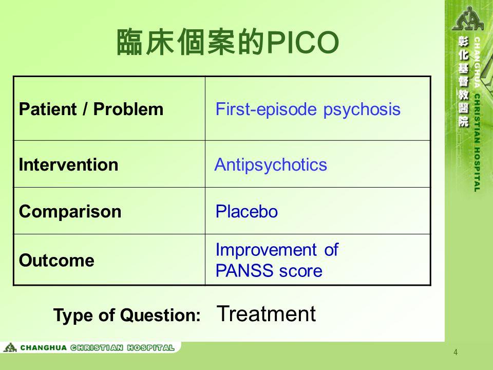 4 臨床個案的 PICO Patient / Problem First-episode psychosis Intervention Antipsychotics Comparison Placebo Outcome Improvement of PANSS score Type of Quest