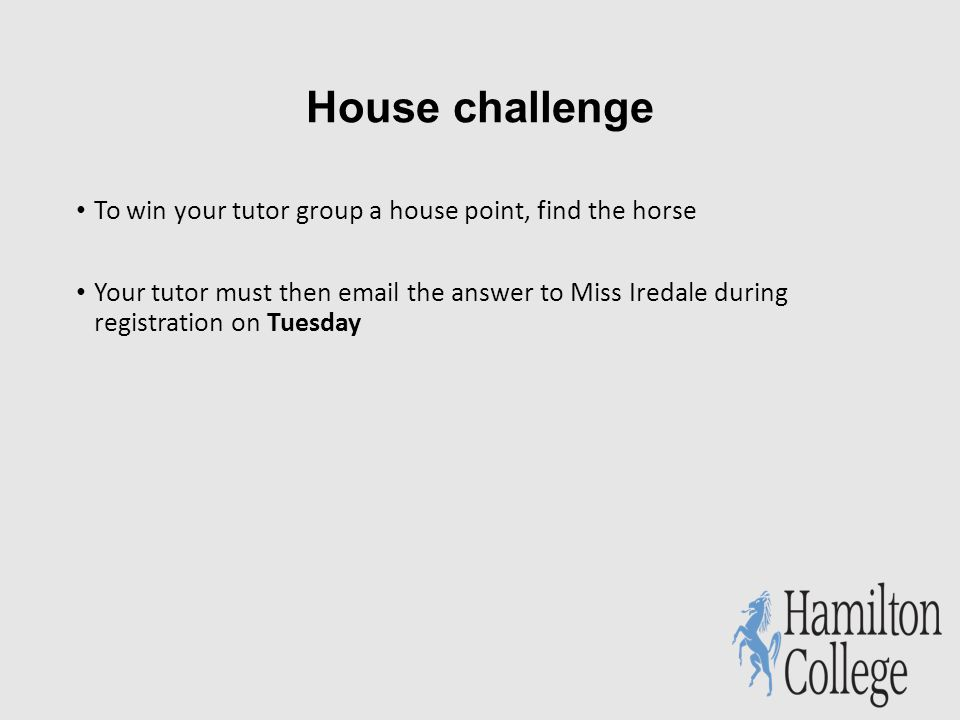 House challenge To win your tutor group a house point, find the horse Your tutor must then  the answer to Miss Iredale during registration on Tuesday