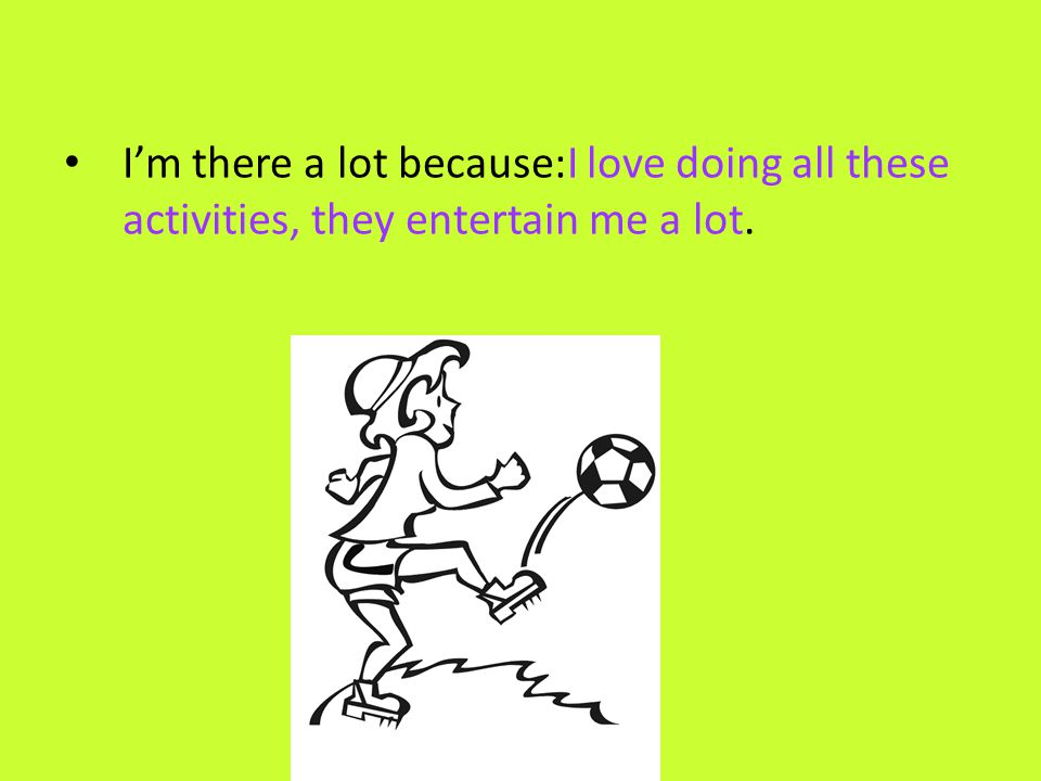 I'm there a lot because:I love doing all these activities, they entertain me a lot.