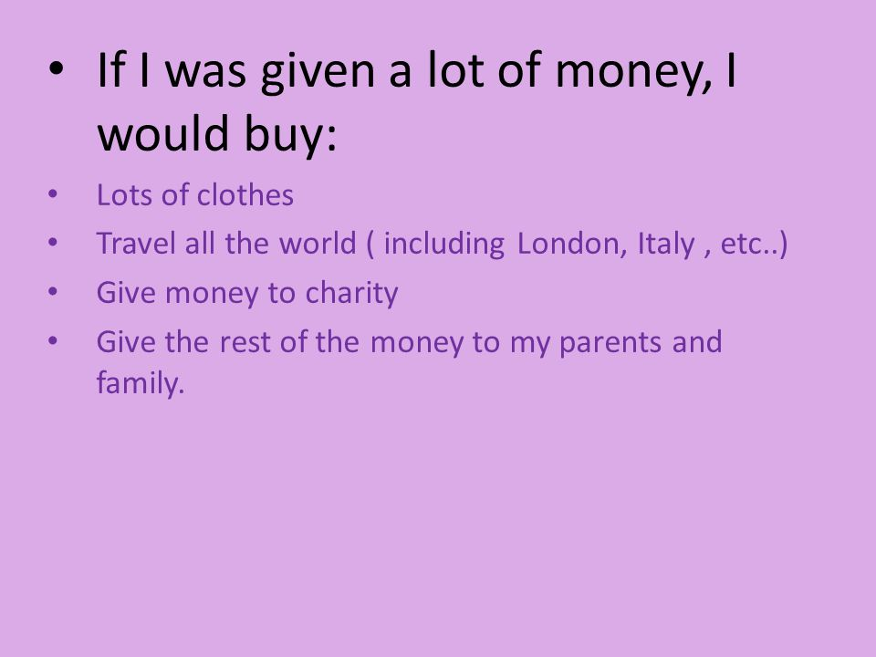 If I was given a lot of money, I would buy: Lots of clothes Travel all the world ( including London, Italy, etc..) Give money to charity Give the rest of the money to my parents and family.