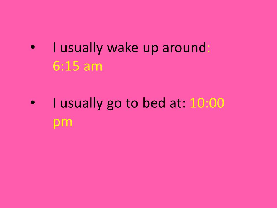 I usually wake up around: 6:15 am I usually go to bed at: 10:00 pm