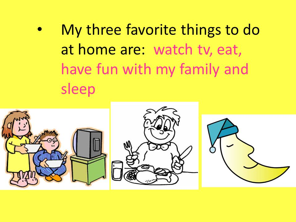 My three favorite things to do at home are: watch tv, eat, have fun with my family and sleep