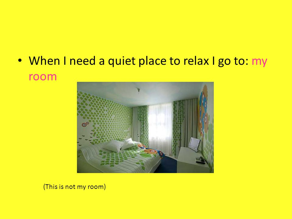 When I need a quiet place to relax I go to: my room (This is not my room)
