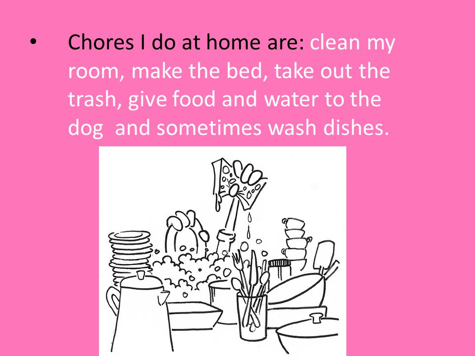 Chores I do at home are: clean my room, make the bed, take out the trash, give food and water to the dog and sometimes wash dishes.