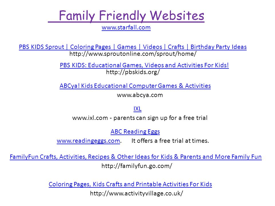 Family Friendly Websites www.starfall.com PBS KIDS Sprout | Coloring Pages | Games | Videos | Crafts | Birthday Party Ideas http://pbskids.org/ www.abcya.com ABCya.