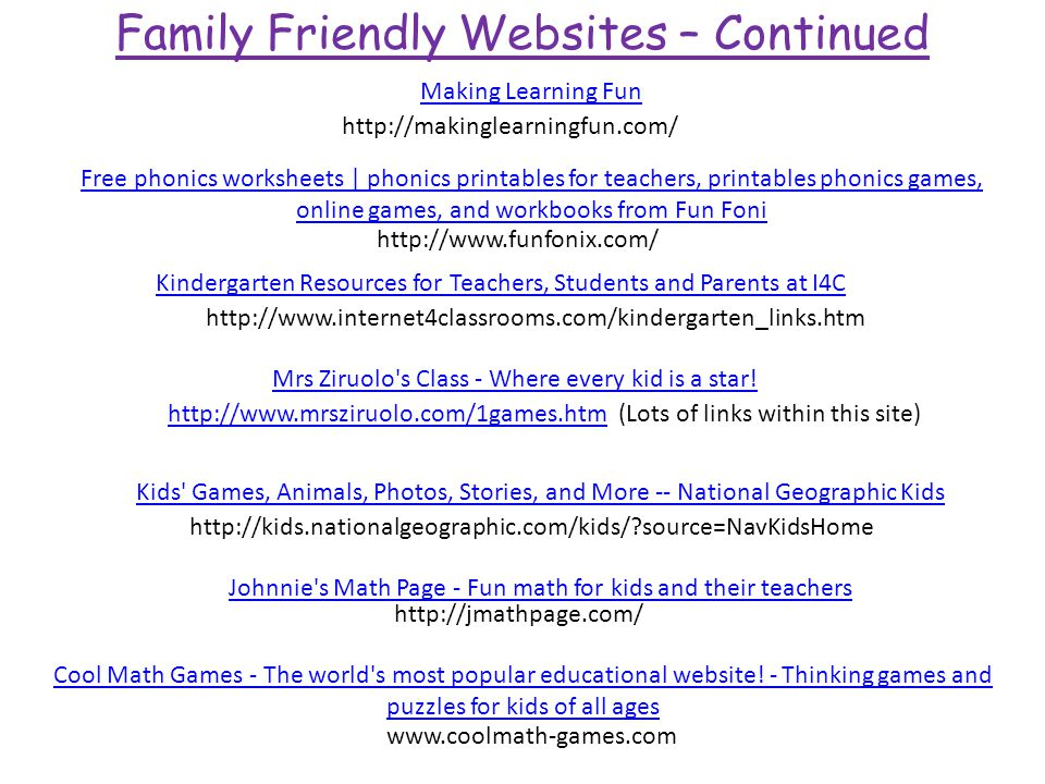 Family Friendly Websites – Continued http://makinglearningfun.com/ Making Learning Fun http://www.internet4classrooms.com/kindergarten_links.htm Kindergarten Resources for Teachers, Students and Parents at I4C http://www.mrsziruolo.com/1games.htmhttp://www.mrsziruolo.com/1games.htm (Lots of links within this site) Mrs Ziruolo s Class - Where every kid is a star.