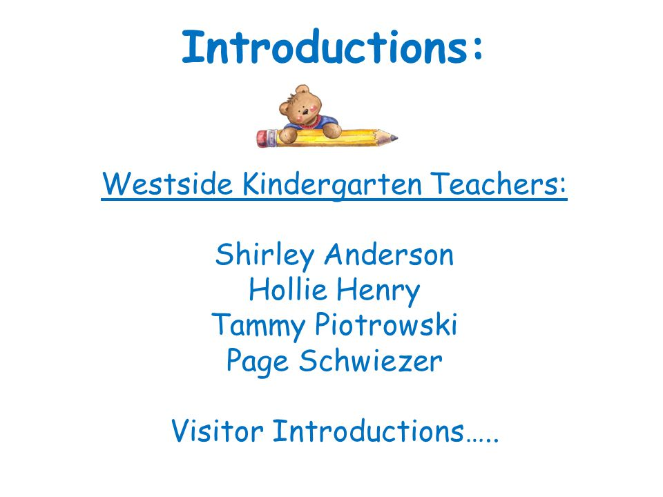 Introductions: Westside Kindergarten Teachers: Shirley Anderson Hollie Henry Tammy Piotrowski Page Schwiezer Visitor Introductions…..