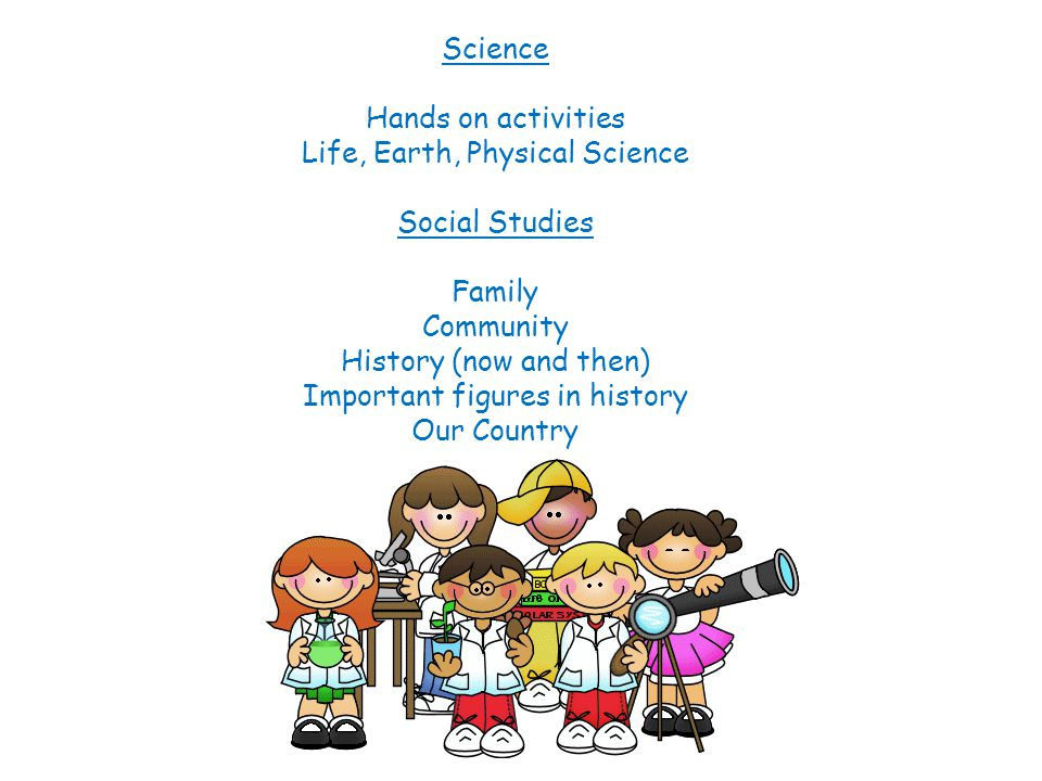 Science Hands on activities Life, Earth, Physical Science Social Studies Family Community History (now and then) Important figures in history Our Country