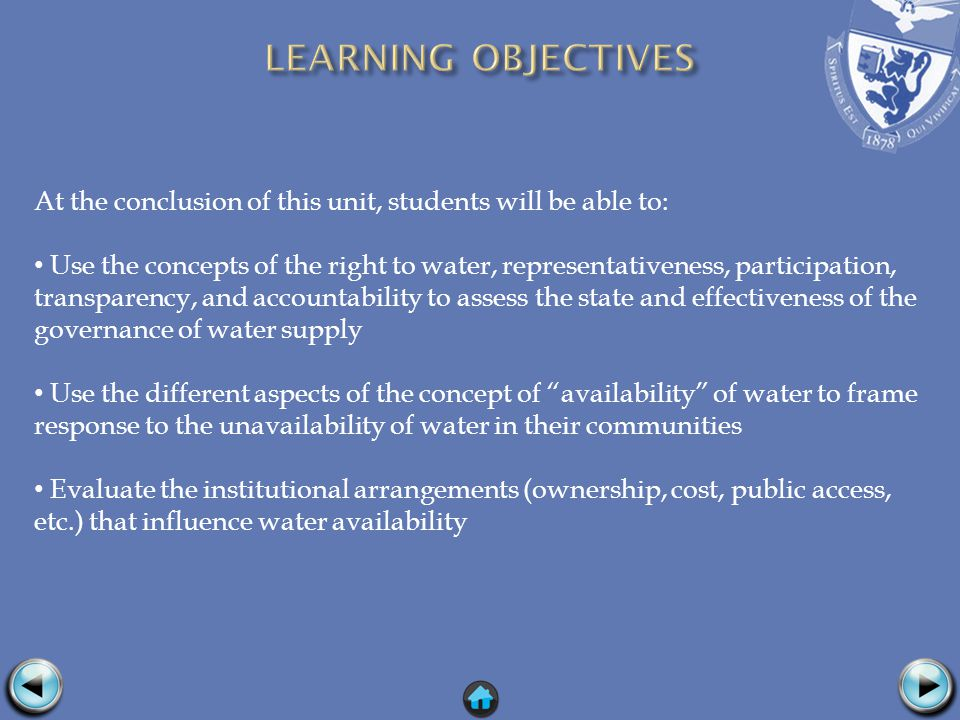 At the conclusion of this unit, students will be able to: Use the concepts of the right to water, representativeness, participation, transparency, and accountability to assess the state and effectiveness of the governance of water supply Use the different aspects of the concept of availability of water to frame response to the unavailability of water in their communities Evaluate the institutional arrangements (ownership, cost, public access, etc.) that influence water availability