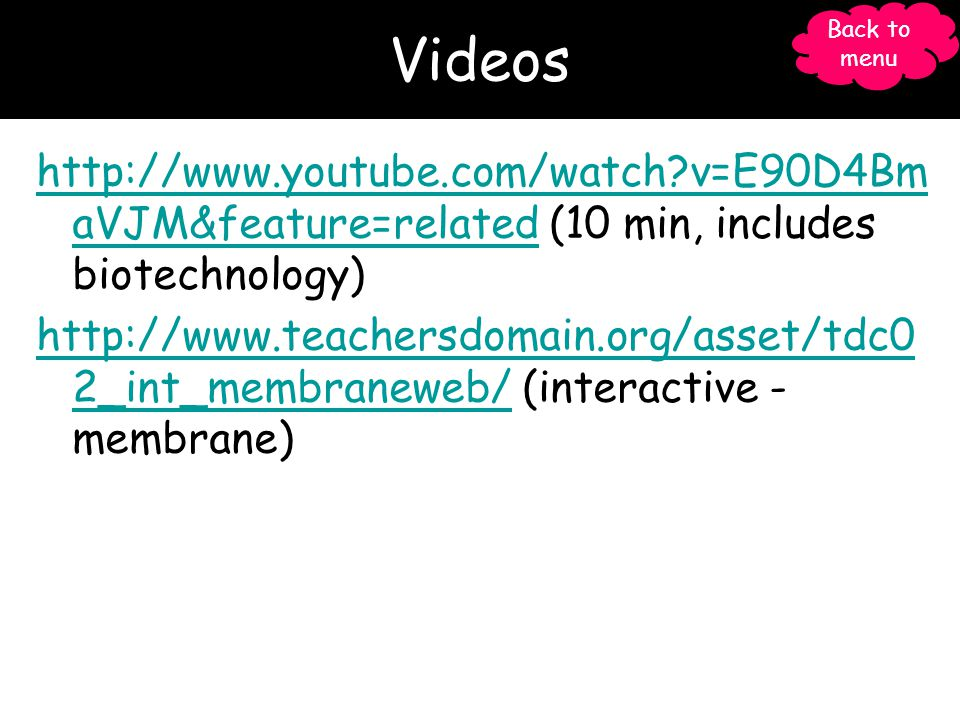 Videos   v=E90D4Bm aVJM&feature=relatedhttp://  v=E90D4Bm aVJM&feature=related (10 min, includes biotechnology)   2_int_membraneweb/  2_int_membraneweb/ (interactive - membrane) Back to menu