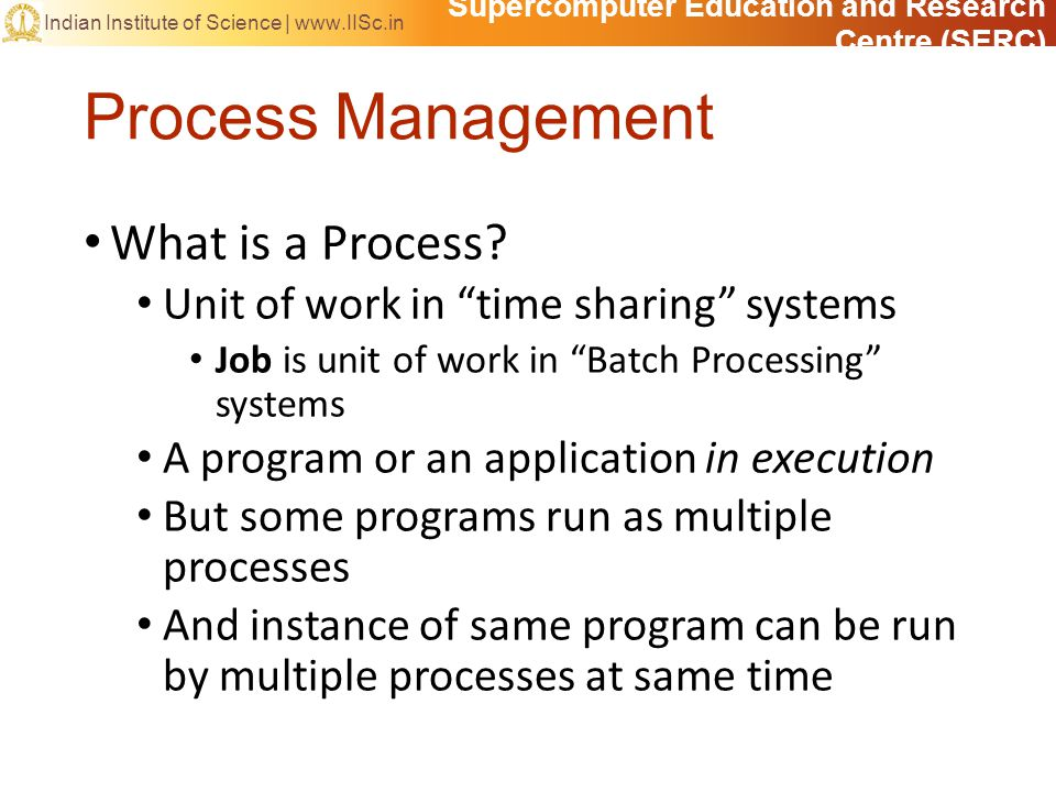 Supercomputer Education and Research Centre (SERC) Indian Institute of Science |   Process Management What is a Process.
