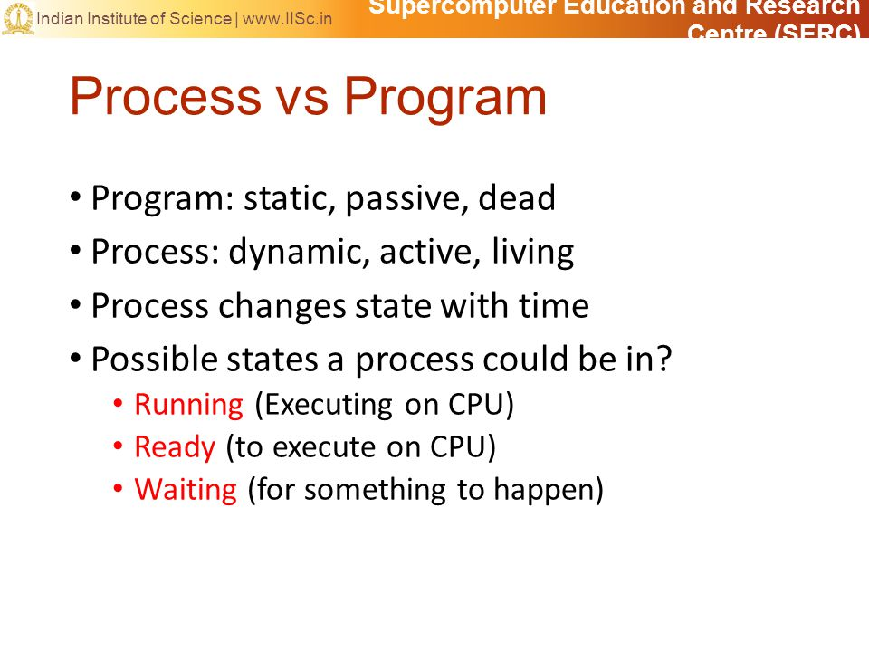 Supercomputer Education and Research Centre (SERC) Indian Institute of Science |   Process vs Program Program: static, passive, dead Process: dynamic, active, living Process changes state with time Possible states a process could be in.