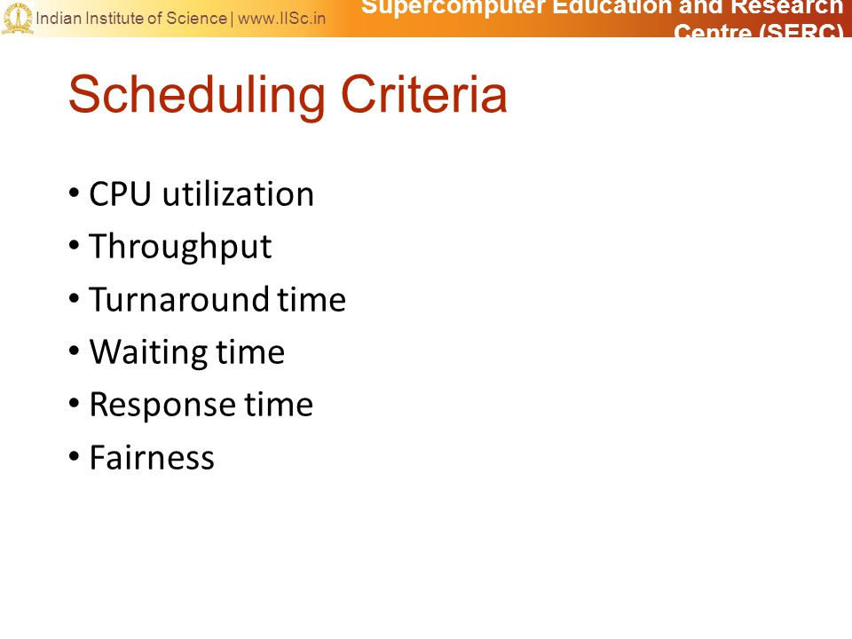 Supercomputer Education and Research Centre (SERC) Indian Institute of Science |   Scheduling Criteria CPU utilization Throughput Turnaround time Waiting time Response time Fairness
