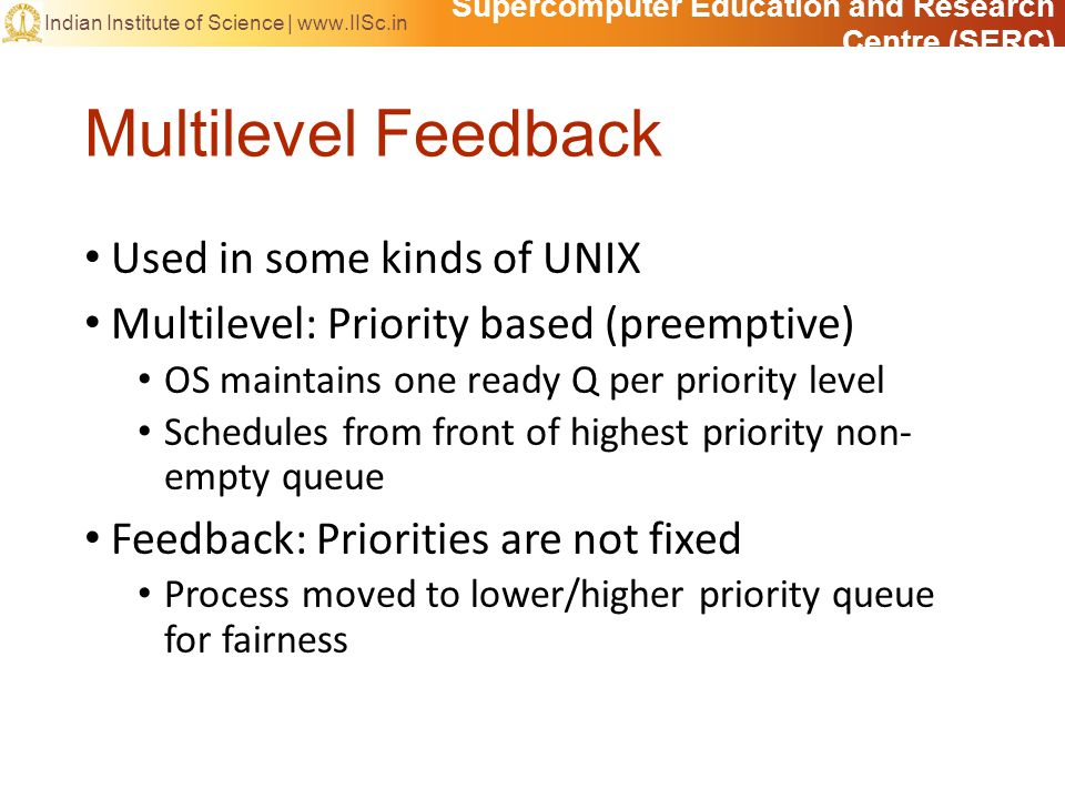 Supercomputer Education and Research Centre (SERC) Indian Institute of Science |   Multilevel Feedback Used in some kinds of UNIX Multilevel: Priority based (preemptive) OS maintains one ready Q per priority level Schedules from front of highest priority non- empty queue Feedback: Priorities are not fixed Process moved to lower/higher priority queue for fairness
