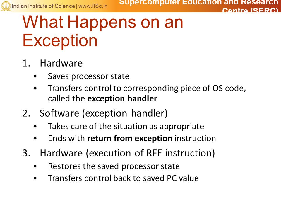 Supercomputer Education and Research Centre (SERC) Indian Institute of Science |   What Happens on an Exception 1.Hardware Saves processor state Transfers control to corresponding piece of OS code, called the exception handler 2.Software (exception handler) Takes care of the situation as appropriate Ends with return from exception instruction 3.Hardware (execution of RFE instruction) Restores the saved processor state Transfers control back to saved PC value