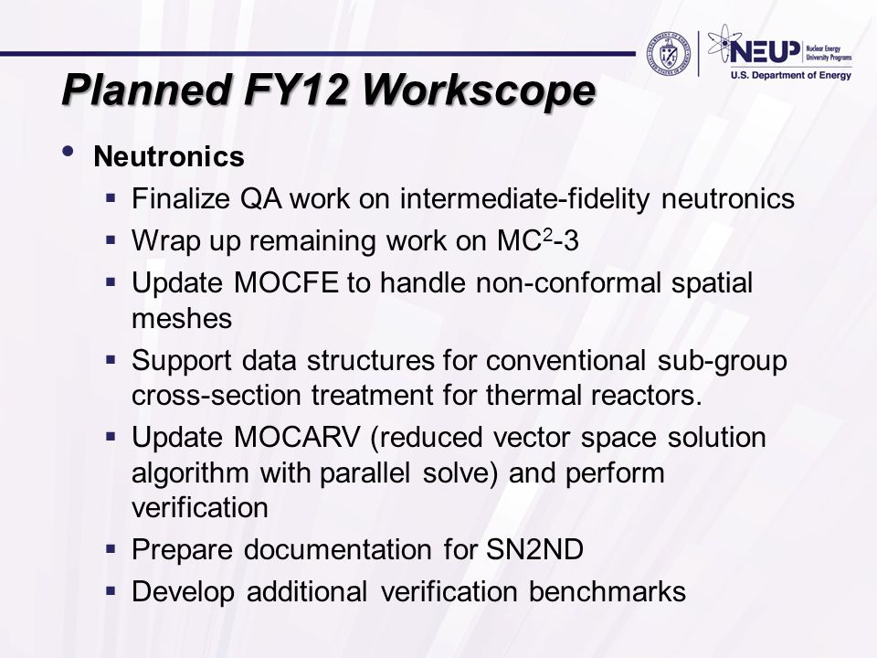 Planned FY12 Workscope Neutronics  Finalize QA work on intermediate-fidelity neutronics  Wrap up remaining work on MC 2 -3  Update MOCFE to handle non-conformal spatial meshes  Support data structures for conventional sub-group cross-section treatment for thermal reactors.
