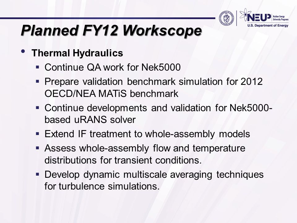 Planned FY12 Workscope Thermal Hydraulics  Continue QA work for Nek5000  Prepare validation benchmark simulation for 2012 OECD/NEA MATiS benchmark  Continue developments and validation for Nek5000- based uRANS solver  Extend IF treatment to whole-assembly models  Assess whole-assembly flow and temperature distributions for transient conditions.