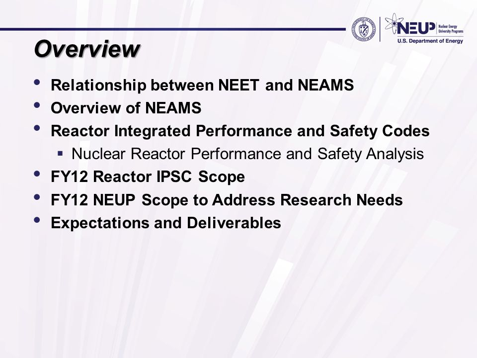 Funding and Programmatic Overview Nuclear Energy Enabling Technologies (NEET)  Crosscutting Technologies Modeling and Simulation Nuclear Energy Advanced Modeling and Simulation (NEAMS)  Integrated Performance and Safety Codes (IPSC) Reactor IPSC  Supporting Elements In FY 2012 NEAMS will be supported by NEET