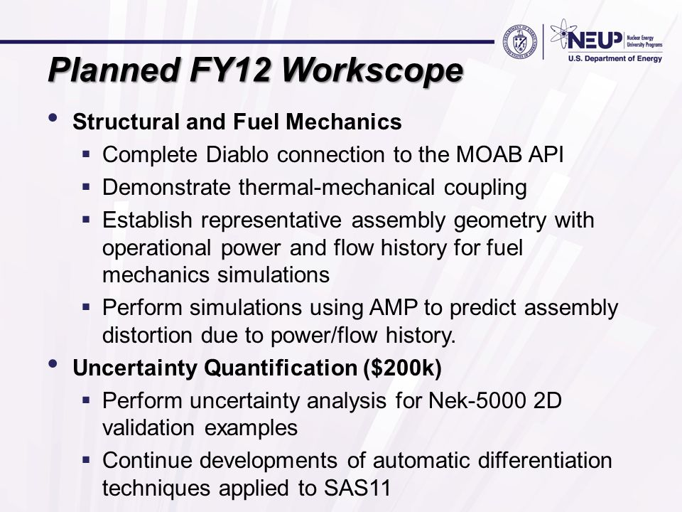 Planned FY12 Workscope Structural and Fuel Mechanics  Complete Diablo connection to the MOAB API  Demonstrate thermal-mechanical coupling  Establish representative assembly geometry with operational power and flow history for fuel mechanics simulations  Perform simulations using AMP to predict assembly distortion due to power/flow history.
