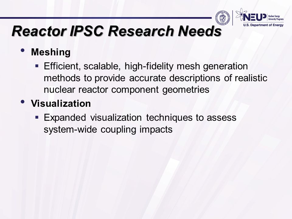 Reactor IPSC Research Needs Meshing  Efficient, scalable, high-fidelity mesh generation methods to provide accurate descriptions of realistic nuclear reactor component geometries Visualization  Expanded visualization techniques to assess system-wide coupling impacts