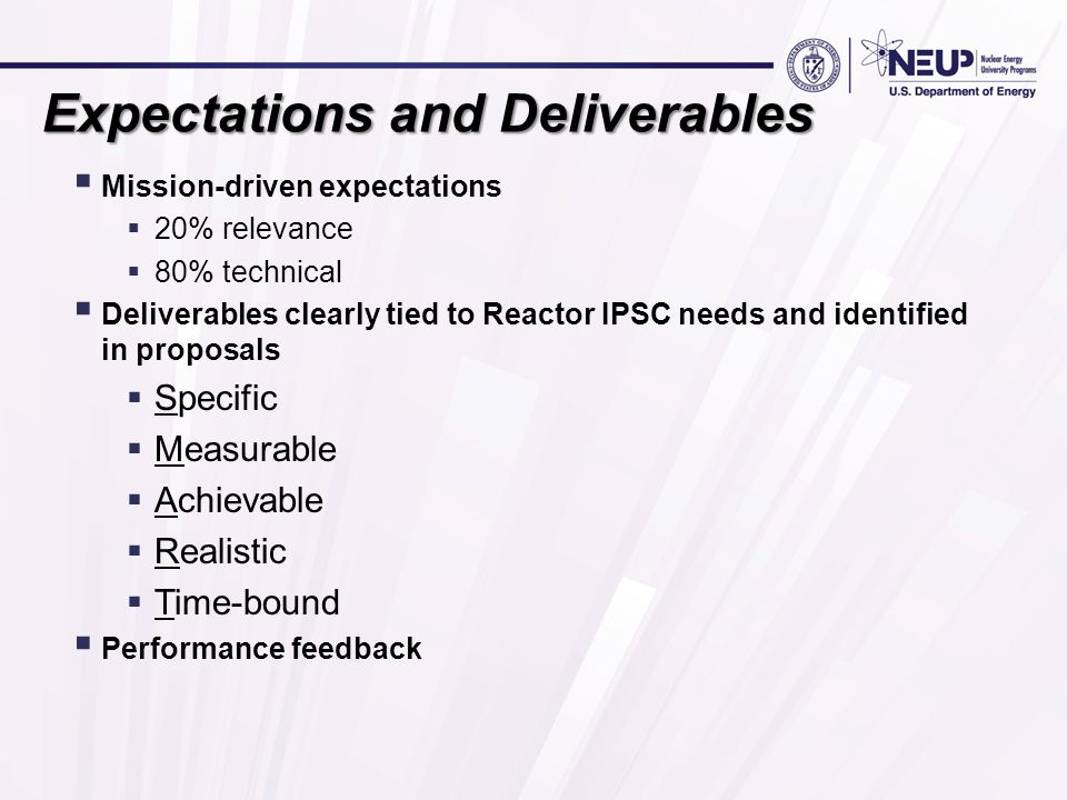 Expectations and Deliverables  Mission-driven expectations  20% relevance  80% technical  Deliverables clearly tied to Reactor IPSC needs and identified in proposals  Specific  Measurable  Achievable  Realistic  Time-bound  Performance feedback