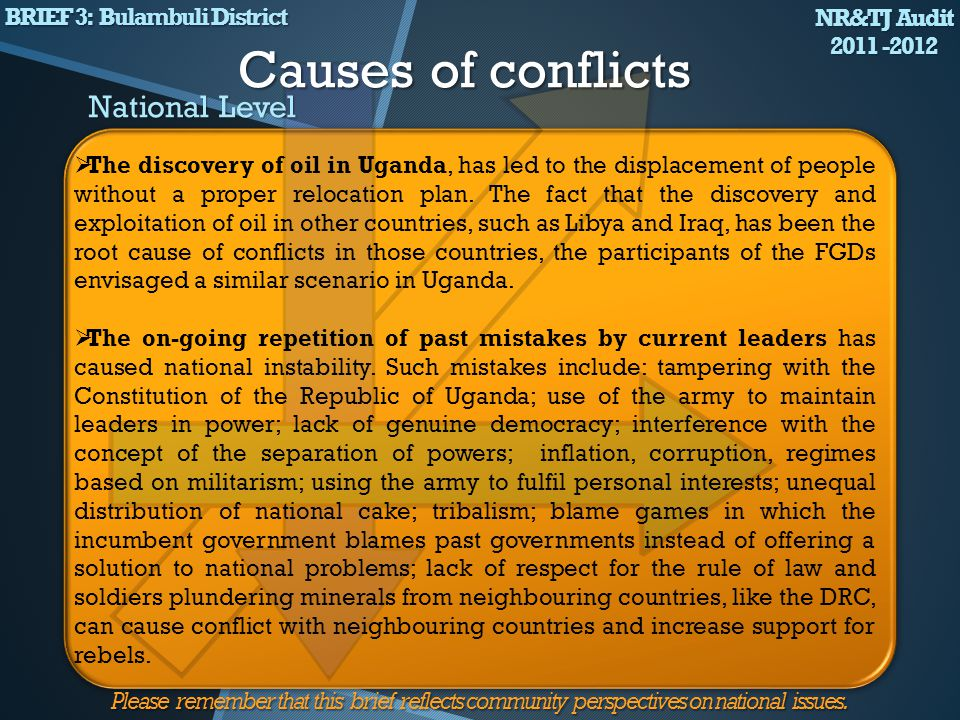The unequal distribution of political power The loss of lives, cattle and other property Many Bagisu fled their homes People live in fear Deaths of people and destruction of crops and boundaries The discovery of oil in Uganda Overstaying of politicians in power The controversial demarcation of land boundaries The on-going repetition of past mistakes by current & past regimes Corruption Inter-tribal hatred NR&TJ Audit 2011 -2012 BRIEF 3 : Bulambuli District Please remember that this brief reflects community perspectives on national issues.