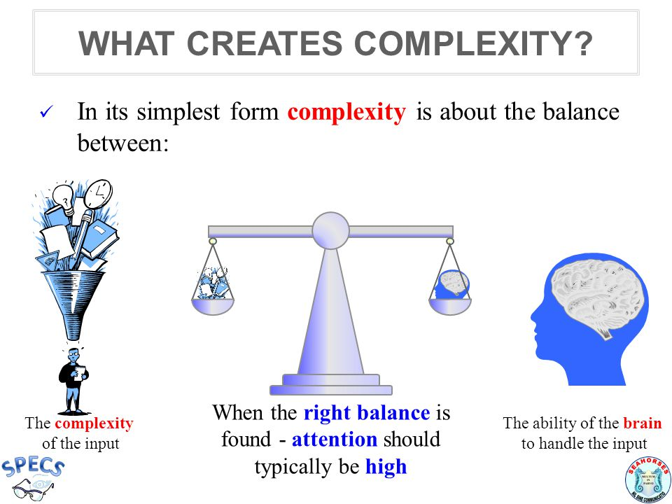 In its simplest form complexity is about the balance between: The complexity of the input The ability of the brain to handle the input When the right
