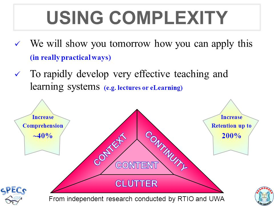 USING COMPLEXITY We will show you tomorrow how you can apply this (in really practical ways) To rapidly develop very effective teaching and learning systems (e.g.