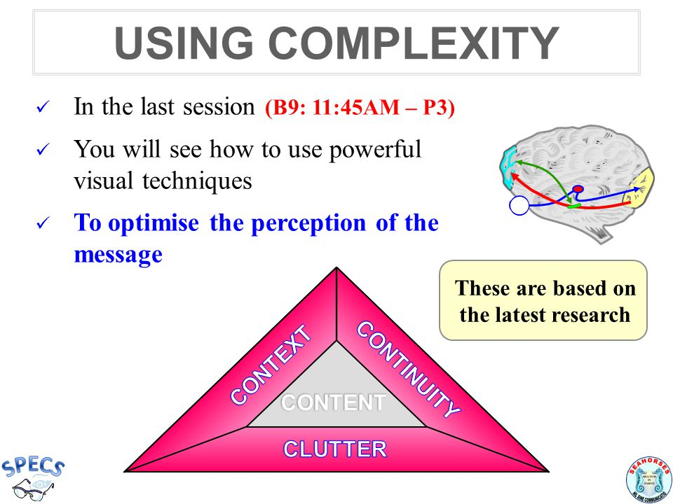 USING COMPLEXITY In the last session (B9: 11:45AM – P3) You will see how to use powerful visual techniques To optimise the perception of the message These are based on the latest research