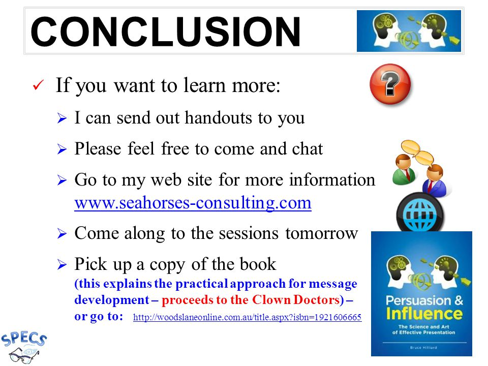 CONCLUSION If you want to learn more:  I can send out handouts to you  Please feel free to come and chat  Go to my web site for more information www.seahorses-consulting.com www.seahorses-consulting.com  Come along to the sessions tomorrow  Pick up a copy of the book (this explains the practical approach for message development – proceeds to the Clown Doctors) – or go to: http://woodslaneonline.com.au/title.aspx isbn=1921606665 http://woodslaneonline.com.au/title.aspx isbn=1921606665