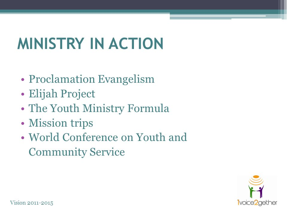 MINISTRY IN ACTION Proclamation Evangelism Elijah Project The Youth Ministry Formula Mission trips World Conference on Youth and Community Service Vision 2011-2015