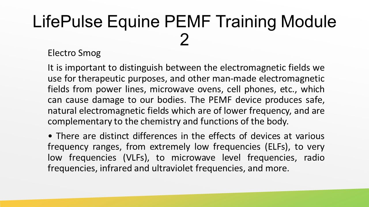 LifePulse Equine PEMF Training Module 2 Electro Smog It is important to distinguish between the electromagnetic fields we use for therapeutic purposes, and other man-made electromagnetic fields from power lines, microwave ovens, cell phones, etc., which can cause damage to our bodies.