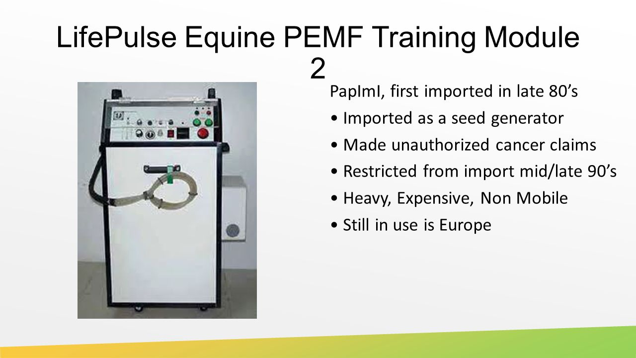 LifePulse Equine PEMF Training Module 2 PapImI, first imported in late 80's Imported as a seed generator Made unauthorized cancer claims Restricted from import mid/late 90's Heavy, Expensive, Non Mobile Still in use is Europe